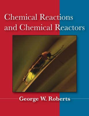 Chemical Reactions and Chemical Reactors By Roberts, George W.